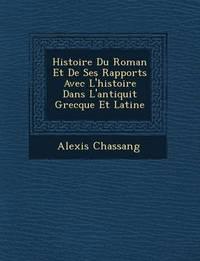 Histoire Du Roman Et de Ses Rapports Avec L'Histoire Dans L'Antiquit Grecque Et Latine by Alexis Chassang image