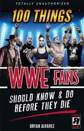 100 Things WWE Fans Should Know & Do Before They Die by Bryan Alvarez