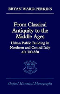 From Classical Antiquity to the Middle Ages by Bryan Ward-Perkins