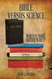 Bible Versus Science: Which Is More Authentic? by Tiebet Joshua