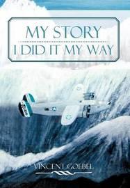 My Story: I Did It My Way: I Did It My Way by Vincent Goebel