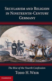 Secularism and Religion in Nineteenth-Century Germany by Todd H. Weir