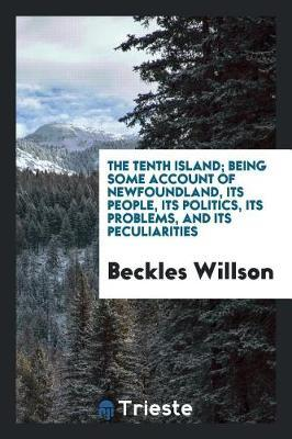 The Tenth Island; Being Some Account of Newfoundland, Its People, Its Politics, Its Problems, and Its Peculiarities by Beckles Willson