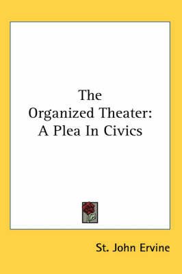 The Organized Theater: A Plea In Civics by St.John G. Ervine image