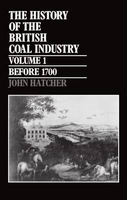 The History of the British Coal Industry: Volume 1: Before 1700 by John Hatcher