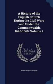 A History of the English Church During the Civil Wars and Under the Commonwealth, 1640-1660, Volume 2 by William Arthur Shaw