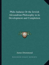 Philo Judaeus or the Jewish Alexandrian Philosophy in Its Development and Completion by James Drummond