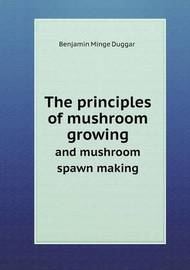 The Principles of Mushroom Growing and Mushroom Spawn Making by Benjamin Minge Duggar