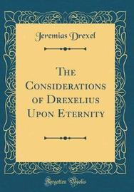 The Considerations of Drexelius Upon Eternity (Classic Reprint) by Jeremias Drexel image