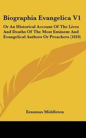 Biographia Evangelica V1: Or an Historical Account of the Lives and Deaths of the Most Eminent and Evangelical Authors or Preachers (1810) by Erasmus Middleton image