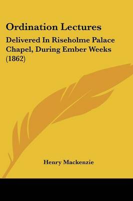 Ordination Lectures: Delivered In Riseholme Palace Chapel, During Ember Weeks (1862) by Henry Mackenzie image