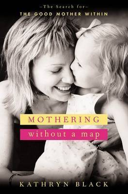 Mothering without a Map: Becoming the Mother You Wish You'd Had by Kathryn Black