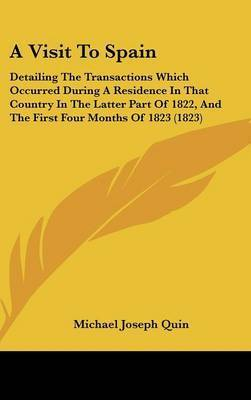 A Visit to Spain: Detailing the Transactions Which Occurred During a Residence in That Country in the Latter Part of 1822, and the First Four Months of 1823 (1823) by Michael Joseph Quin