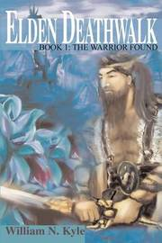 Elden Deathwalk: Book 1: The Warrior Found by William N. Kyle