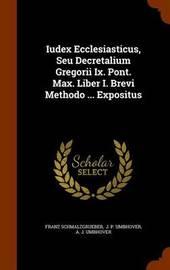 Iudex Ecclesiasticus, Seu Decretalium Gregorii IX. Pont. Max. Liber I. Brevi Methodo ... Expositus by Franz Schmalzgrueber image