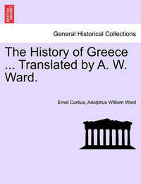 The History of Greece. Translated by A. W. Ward. by Ernst Curtius