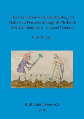 The Comparative Palaeopathology of Males and Females in English Medieval Skeletal Samples in a Social Context by Clare Duncan