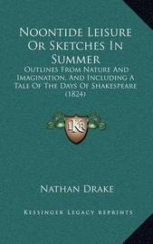 Noontide Leisure or Sketches in Summer: Outlines from Nature and Imagination, and Including a Tale of the Days of Shakespeare (1824) by Nathan Drake