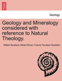 Geology and Mineralogy Considered with Reference to Natural Theology. by William Buckland