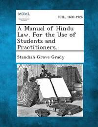 A Manual of Hindu Law. for the Use of Students and Practitioners. by Standish Grove Grady