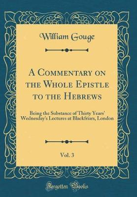 A Commentary on the Whole Epistle to the Hebrews, Vol. 3 by William Gouge