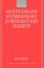 Asceticism and Anthropology in Irenaeus and Clement by John Behr