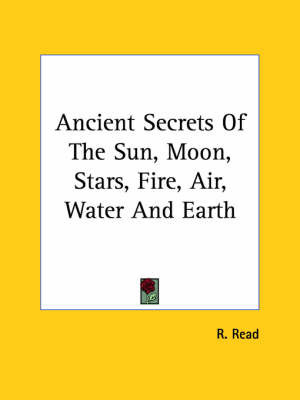 Ancient Secrets of the Sun, Moon, Stars, Fire, Air, Water and Earth by R. Read
