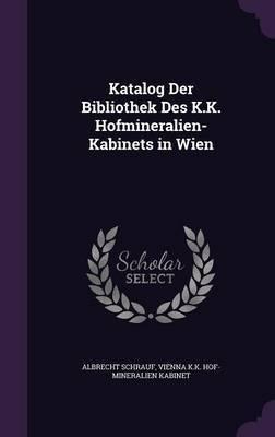 Katalog Der Bibliothek Des K.K. Hofmineralien-Kabinets in Wien by Albrecht Schrauf
