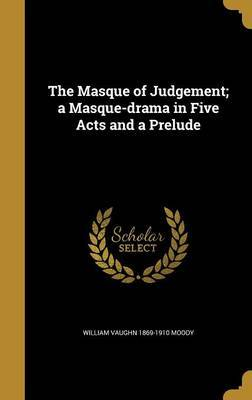 The Masque of Judgement; A Masque-Drama in Five Acts and a Prelude by William Vaughn 1869-1910 Moody