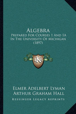 Algebra: Prepared for Courses 1 and 1a in the University of Michigan (1897) by Edwin Charles Goddard image