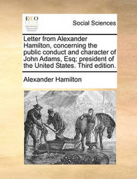 Letter from Alexander Hamilton, Concerning the Public Conduct and Character of John Adams, Esq; President of the United States. Third Edition by Alexander Hamilton