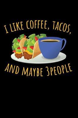 I Like Coffee, Tacos, and Maybe 3 People by Taco Publishing