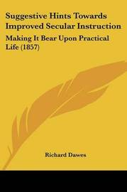Suggestive Hints Towards Improved Secular Instruction: Making It Bear Upon Practical Life (1857) by Richard Dawes image
