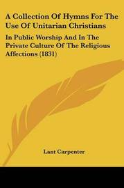 A Collection Of Hymns For The Use Of Unitarian Christians: In Public Worship And In The Private Culture Of The Religious Affections (1831) by Lant Carpenter image
