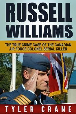 Russell Williams: The True Crime Case of the Canadian Air Force Colonel Serial Killer by Tyler Crane
