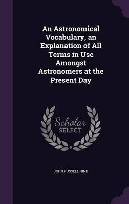 An Astronomical Vocabulary, an Explanation of All Terms in Use Amongst Astronomers at the Present Day by John Russell Hind image