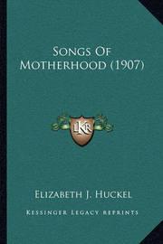 Songs of Motherhood (1907) Songs of Motherhood (1907) by Elizabeth J Huckel