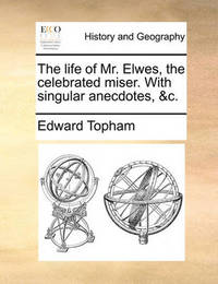 The Life of Mr. Elwes, the Celebrated Miser. with Singular Anecdotes, &c by Edward Topham
