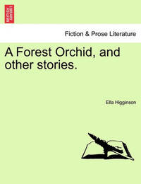 A Forest Orchid, and Other Stories. by Ella Higginson