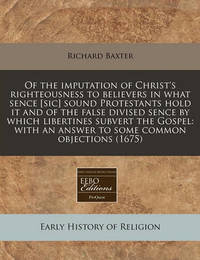 Of the Imputation of Christ's Righteousness to Believers in What Sence [Sic] Sound Protestants Hold It and of the False Divised Sence by Which Libertines Subvert the Gospel by Richard Baxter
