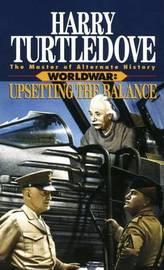 Upsetting the Balance (Worldwar, Book Three) by Harry Turtledove