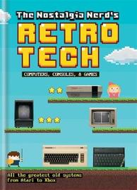 The Nostalgia Nerd's Retro Tech: Computer, Consoles & Games by Peter Leigh