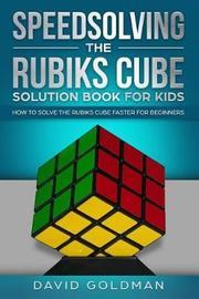 Speedsolving the Rubiks Cube Solution Book for Kids by David Goldman