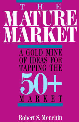 The Mature Market: A Gold Mine of Ideas for Tapping the 50+ Market by Robert S. Menchin