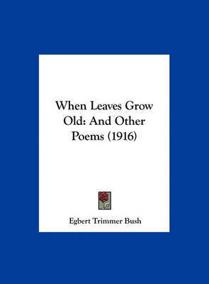 When Leaves Grow Old: And Other Poems (1916) by Egbert Trimmer Bush