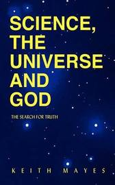 Science, the Universe and God by Keith Mayes