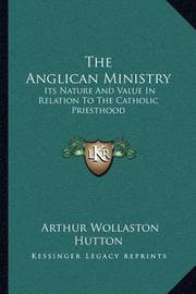 The Anglican Ministry: Its Nature and Value in Relation to the Catholic Priesthood: An Essay (1879) by Arthur Wollaston Hutton