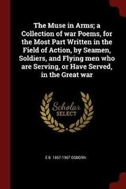 The Muse in Arms; A Collection of War Poems, for the Most Part Written in the Field of Action, by Seamen, Soldiers, and Flying Men Who Are Serving, or Have Served, in the Great War by E B 1867-1967 Osborn