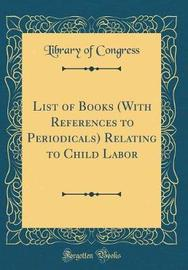 List of Books (with References to Periodicals) Relating to Child Labor (Classic Reprint) by Library of Congress image