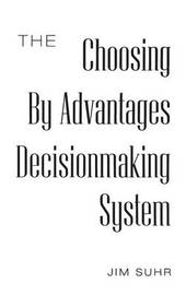 The Choosing By Advantages Decisionmaking System by Jim Suhr
